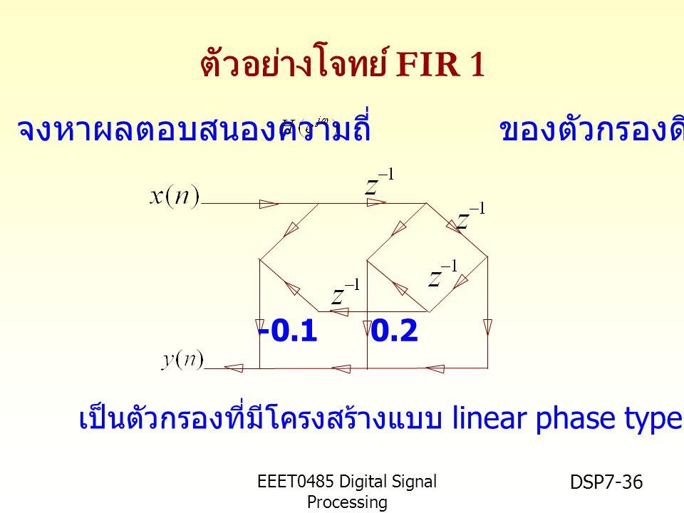 EEET0485 Digital Signal Processing Asst.Prof. Peerapol Yuvapoositanon DSP7-36 ตัวอย่างโจทย์ FIR 1 -0.10.2 เป็นตัวกรองที่มีโครงสร้างแบบ linear phase ty
