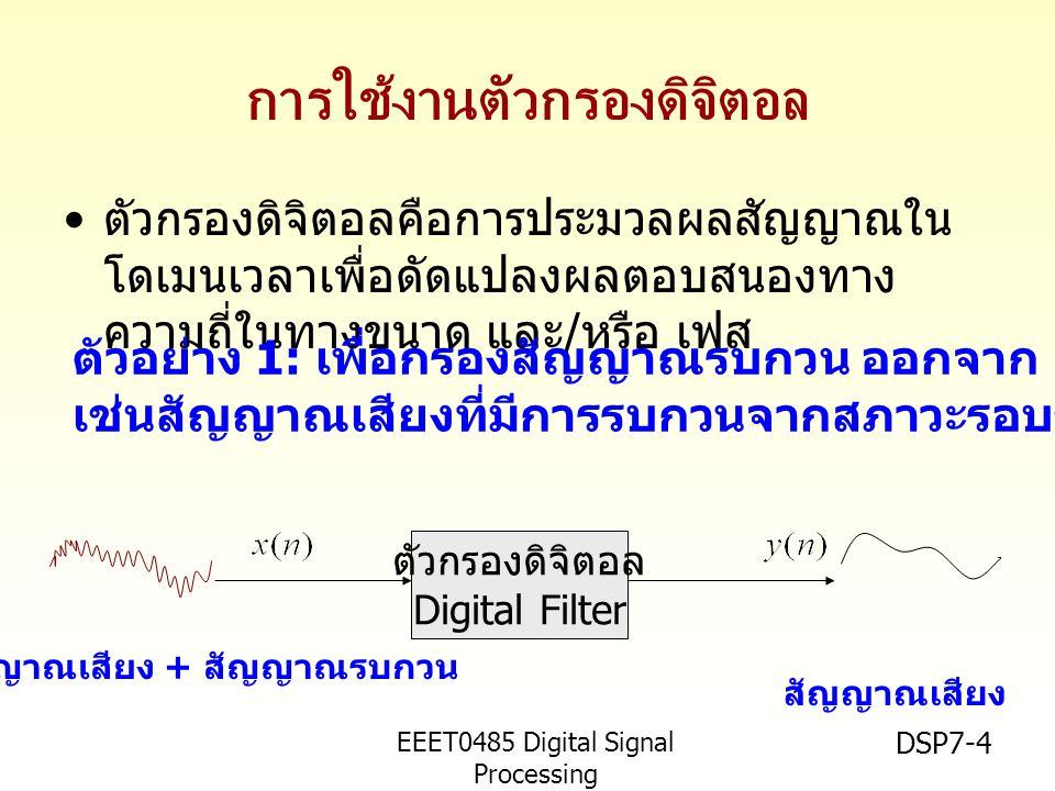 EEET0485 Digital Signal Processing Asst.Prof. Peerapol Yuvapoositanon DSP7-4 การใช้งานตัวกรองดิจิตอล ตัวกรองดิจิตอลคือการประมวลผลสัญญาณใน โดเมนเวลาเพื