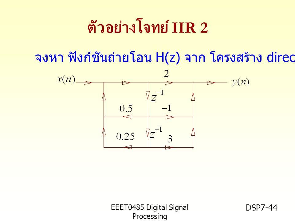 EEET0485 Digital Signal Processing Asst.Prof. Peerapol Yuvapoositanon DSP7-44 ตัวอย่างโจทย์ IIR 2 จงหา ฟังก์ชันถ่ายโอน H(z) จาก โครงสร้าง direct form