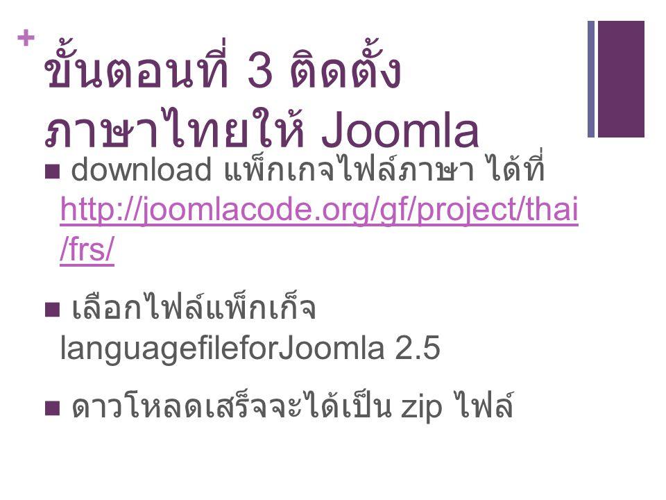 + ขั้นตอนที่ 3 ติดตั้ง ภาษาไทยให้ Joomla download แพ็กเกจไฟล์ภาษา ได้ที่ http://joomlacode.org/gf/project/thai /frs/ http://joomlacode.org/gf/project/thai /frs/ เลือกไฟล์แพ็กเก็จ languagefileforJoomla 2.5 ดาวโหลดเสร็จจะได้เป็น zip ไฟล์