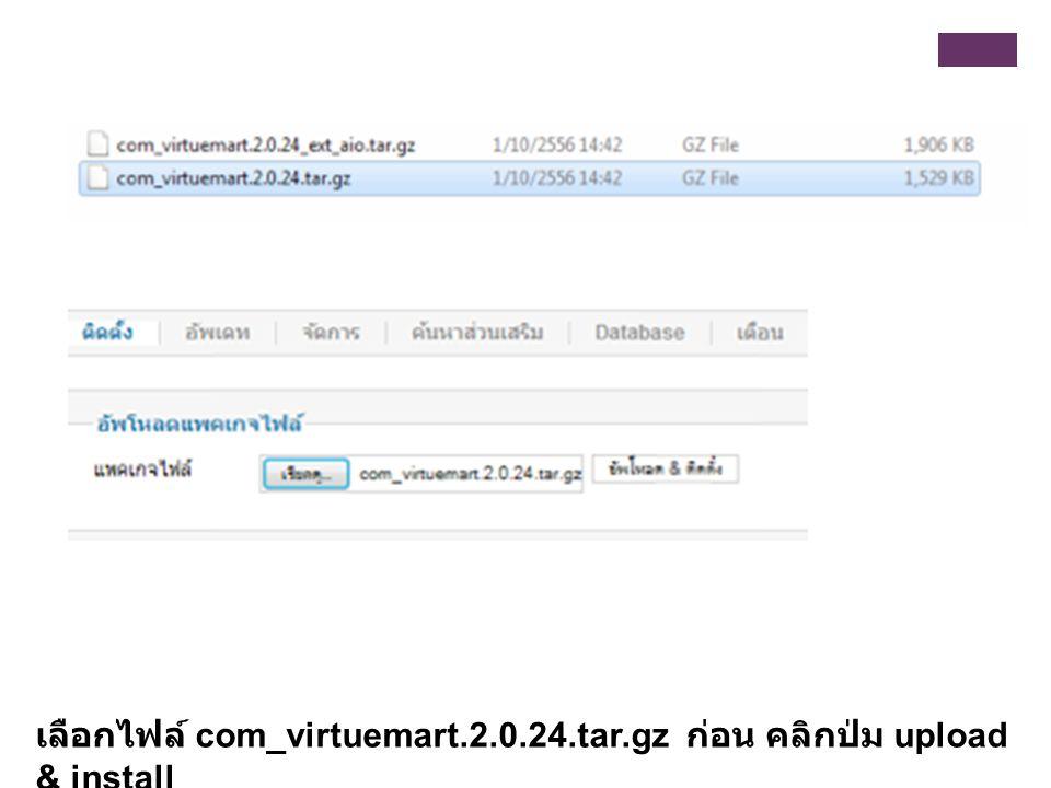 เลือกไฟล์ com_virtuemart.2.0.24.tar.gz ก่อน คลิกปุ่ม upload & install