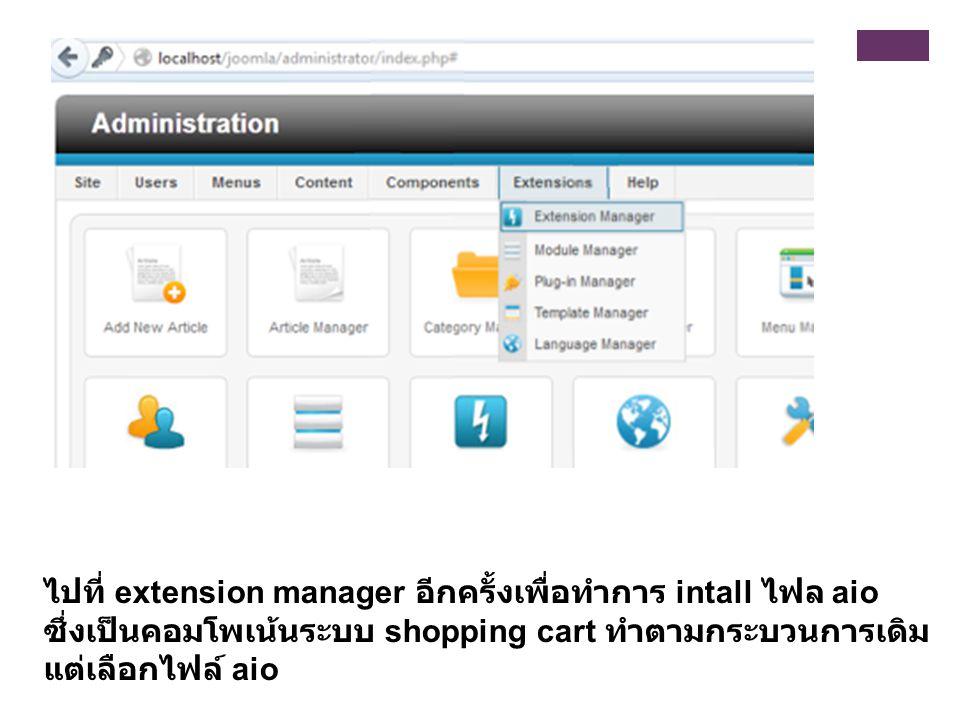 ไปที่ extension manager อีกครั้งเพื่อทำการ intall ไฟล aio ซึ่งเป็นคอมโพเน้นระบบ shopping cart ทำตามกระบวนการเดิม แต่เลือกไฟล์ aio