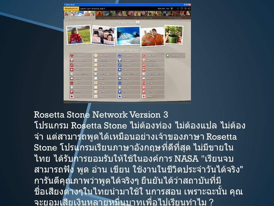 Rosetta Stone Network Version 3 โปรแกรม Rosetta Stone ไม่ต้องท่อง ไม่ต้องแปล ไม่ต้อง จำ แต่สามารถพูดได้เหมือนอย่างเจ้าของภาษา Rosetta Stone โปรแกรมเรียนภาษาอังกฤษที่ดีที่สุด ไม่มีขายใน ไทย ได้รับการยอมรับให้ใช้ในองค์การ NASA เรียนจบ สามารถฟัง พูด อ่าน เขียน ใช้งานในชีวิตประจำวันได้จริง การันตีคุณภาพว่าพูดได้จริงๆ ยืนยันได้ว่าสถาบันที่มี ชื่อเสียงต่างๆในไทยนำมาใช้ใ นการสอน เพราะฉะนั้น คุณ จะยอมเสียเงินหลายหมื่นบาทเพื่อไปเรียนทำไม ?