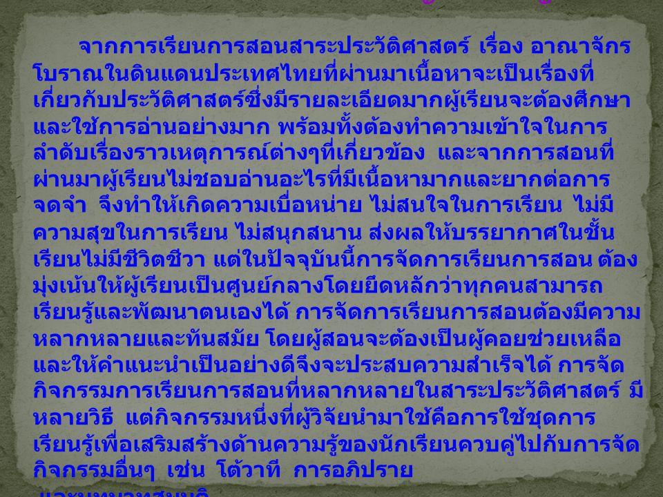 ความเป็นมาและความสำคัญของปัญหา จากการเรียนการสอนสาระประวัติศาสตร์ เรื่อง อาณาจักร โบราณในดินแดนประเทศไทยที่ผ่านมาเนื้อหาจะเป็นเรื่องที่ เกี่ยวกับประวัติศาสตร์ซึ่งมีรายละเอียดมากผู้เรียนจะต้องศึกษา และใช้การอ่านอย่างมาก พร้อมทั้งต้องทำความเข้าใจในการ ลำดับเรื่องราวเหตุการณ์ต่างๆที่เกี่ยวข้อง และจากการสอนที่ ผ่านมาผู้เรียนไม่ชอบอ่านอะไรที่มีเนื้อหามากและยากต่อการ จดจำ จึงทำให้เกิดความเบื่อหน่าย ไม่สนใจในการเรียน ไม่มี ความสุขในการเรียน ไม่สนุกสนาน ส่งผลให้บรรยากาศในชั้น เรียนไม่มีชีวิตชีวา แต่ในปัจจุบันนี้การจัดการเรียนการสอน ต้อง มุ่งเน้นให้ผู้เรียนเป็นศูนย์กลางโดยยึดหลักว่าทุกคนสามารถ เรียนรู้และพัฒนาตนเองได้ การจัดการเรียนการสอนต้องมีความ หลากหลายและทันสมัย โดยผู้สอนจะต้องเป็นผู้คอยช่วยเหลือ และให้คำแนะนำเป็นอย่างดีจึงจะประสบความสำเร็จได้ การจัด กิจกรรมการเรียนการสอนที่หลากหลายในสาระประวัติศาสตร์ มี หลายวิธี แต่กิจกรรมหนึ่งที่ผู้วิจัยนำมาใช้คือการใช้ชุดการ เรียนรู้เพื่อเสริมสร้างด้านความรู้ของนักเรียนควบคู่ไปกับการจัด กิจกรรมอื่นๆ เช่น โต้วาที การอภิปราย และบทบาทสมมติ