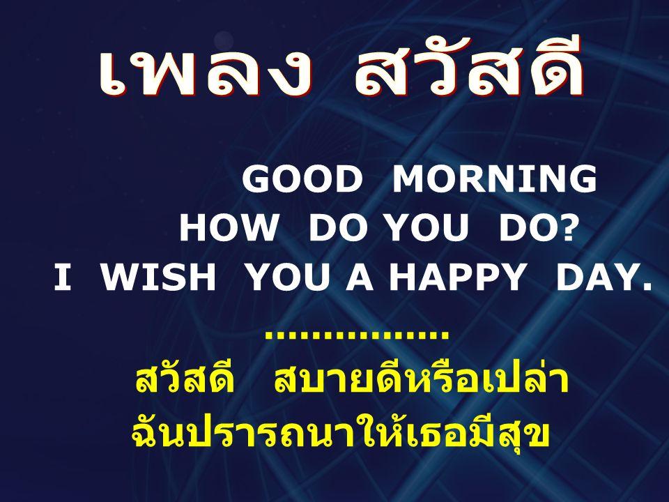 GOOD MORNING HOW DO YOU DO? I WISH YOU A HAPPY DAY................. สวัสดี สบายดีหรือเปล่า ฉันปรารถนาให้เธอมีสุข