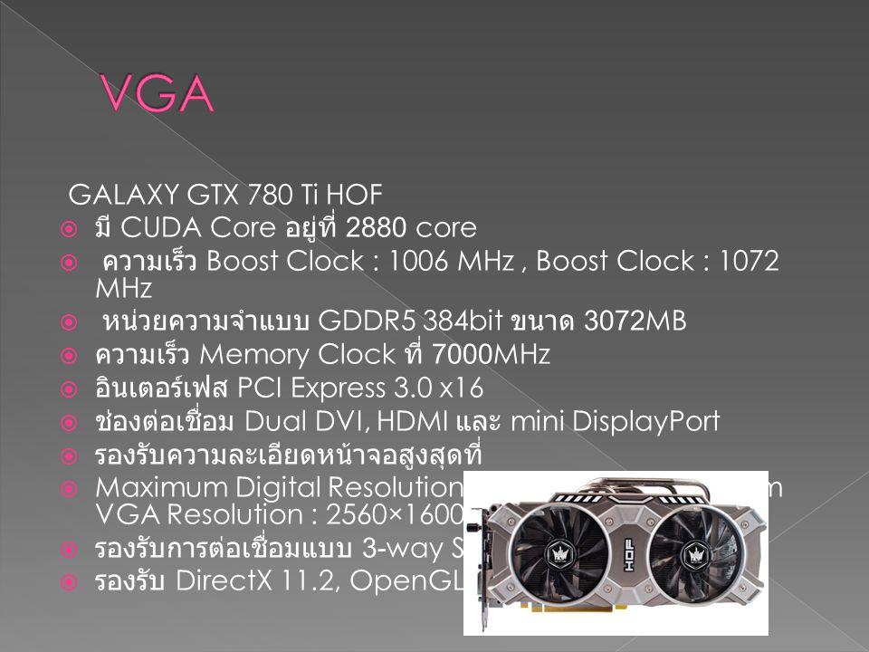 GALAXY GTX 780 Ti HOF  มี CUDA Core อยู่ที่ 2880 core  ความเร็ว Boost Clock : 1006 MHz, Boost Clock : 1072 MHz  หน่วยความจำแบบ GDDR5 384bit ขนาด 30