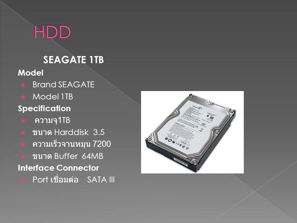SEAGATE 1TB Model  Brand SEAGATE  Model 1TB Specification  ความจุ 1TB  ขนาด Harddisk 3.5  ความเร็วจานหมุน 7200  ขนาด Buffer 64MB Interface Conne