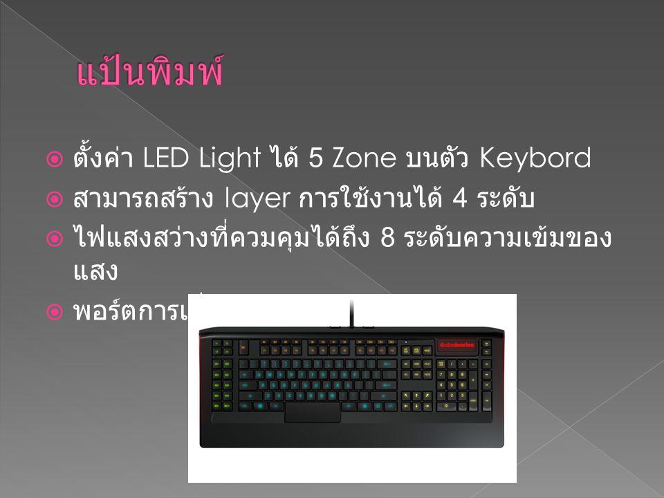  ตั้งค่า LED Light ได้ 5 Zone บนตัว Keybord  สามารถสร้าง layer การใช้งานได้ 4 ระดับ  ไฟแสงสว่างที่ควมคุมได้ถึง 8 ระดับความเข้มของ แสง  พอร์ตการเชื