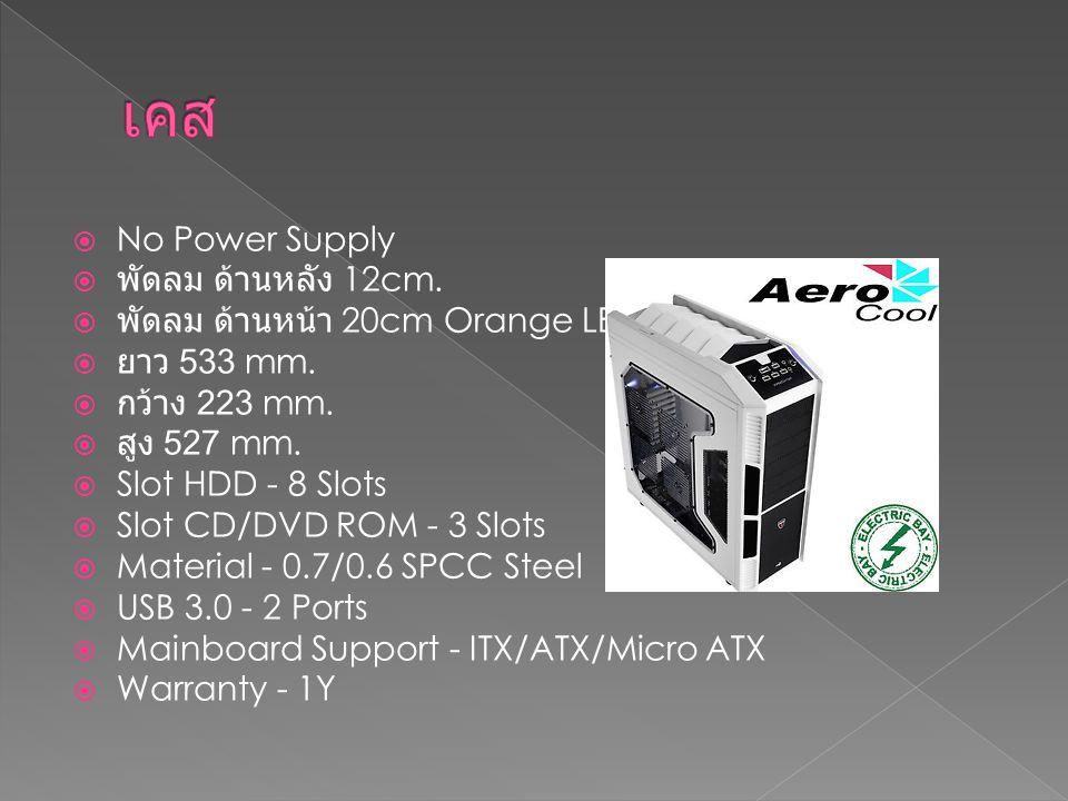  No Power Supply  พัดลม ด้านหลัง 12cm.  พัดลม ด้านหน้า 20cm Orange LED  ยาว 533 mm.  กว้าง 223 mm.  สูง 527 mm.  Slot HDD - 8 Slots  Slot CD/D