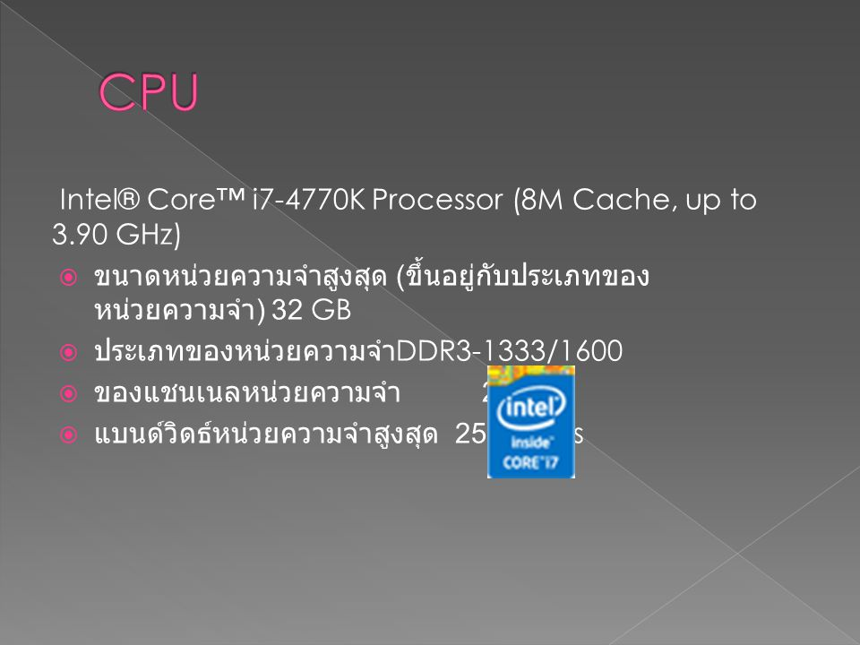 Intel® Core™ i7-4770K Processor (8M Cache, up to 3.90 GHz)  ขนาดหน่วยความจำสูงสุด ( ขึ้นอยู่กับประเภทของ หน่วยความจำ ) 32 GB  ประเภทของหน่วยความจำ D