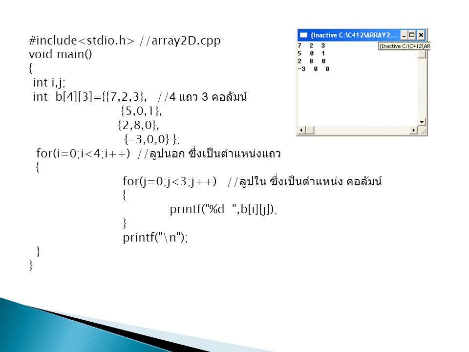 #include //array2D.cpp void main() { int i,j; int b[4][3]={{7,2,3}, //4 แถว 3 คอลัมน์ {5,0,1}, {2,8,0}, {-3,0,0} }; for(i=0;i<4;i++) // ลูปนอก ซึ่งเป็
