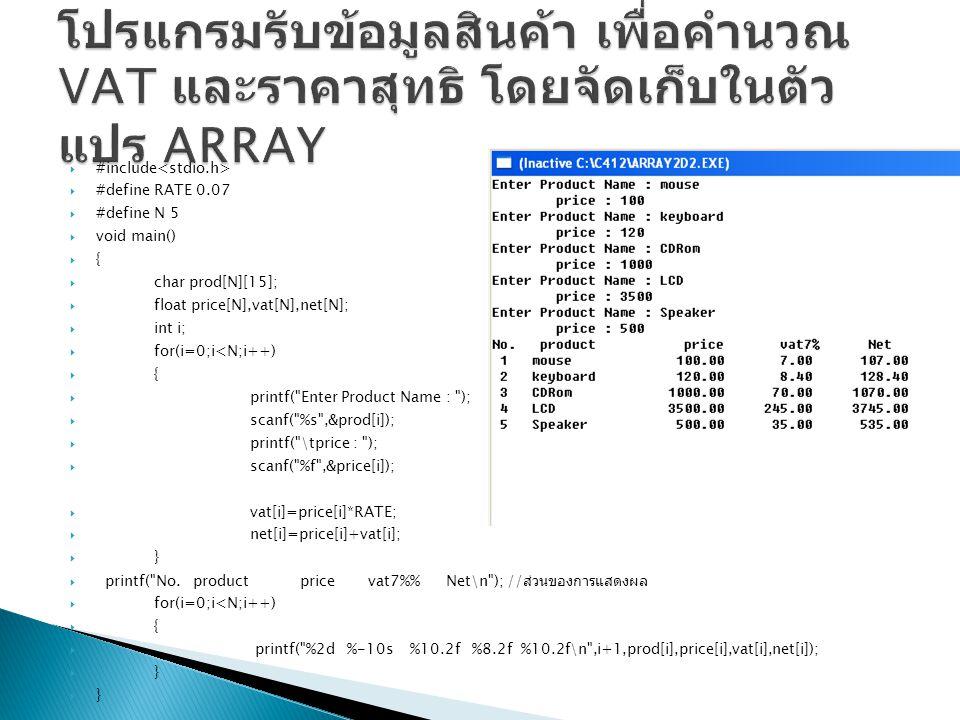  #include  #define RATE 0.07  #define N 5  void main()  {  char prod[N][15];  float price[N],vat[N],net[N];  int i;  for(i=0;i<N;i++)  {  printf( Enter Product Name : );  scanf( %s ,&prod[i]);  printf( \tprice : );  scanf( %f ,&price[i]);  vat[i]=price[i]*RATE;  net[i]=price[i]+vat[i];  }  printf( No.
