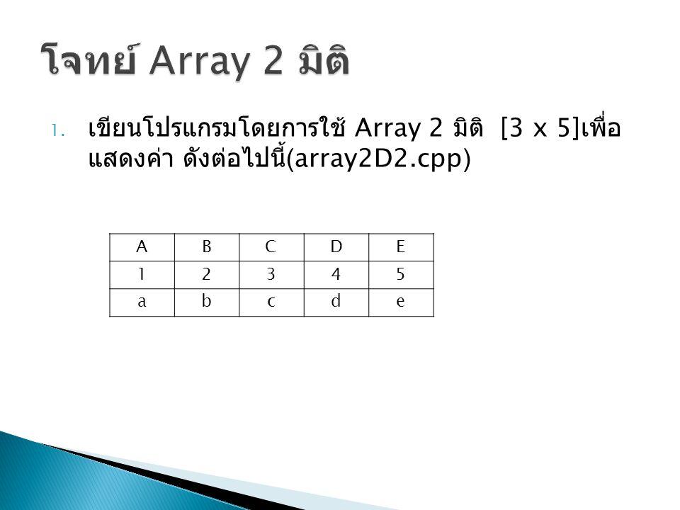 1. เขียนโปรแกรมโดยการใช้ Array 2 มิติ [3 x 5] เพื่อ แสดงค่า ดังต่อไปนี้ (array2D2.cpp) ABCDE 12345 abcde