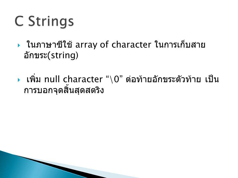 """ ในภาษาซีใช้ array of character ในการเก็บสาย อักขระ (string)  เพิ่ม null character """"\0"""" ต่อท้ายอักขระตัวท้าย เป็น การบอกจุดสิ้นสุดสตริง"""
