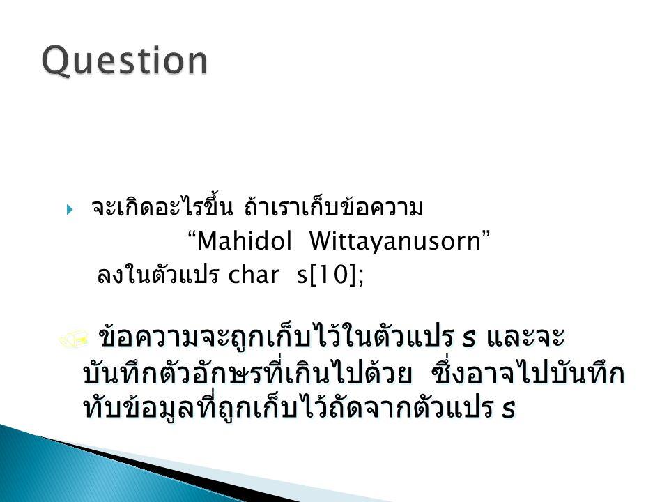 """ จะเกิดอะไรขึ้น ถ้าเราเก็บข้อความ """"Mahidol Wittayanusorn"""" ลงในตัวแปร char s[10]; / ข้อความจะถูกเก็บไว้ในตัวแปร s และจะ บันทึกตัวอักษรที่เกินไปด้วย ซึ"""