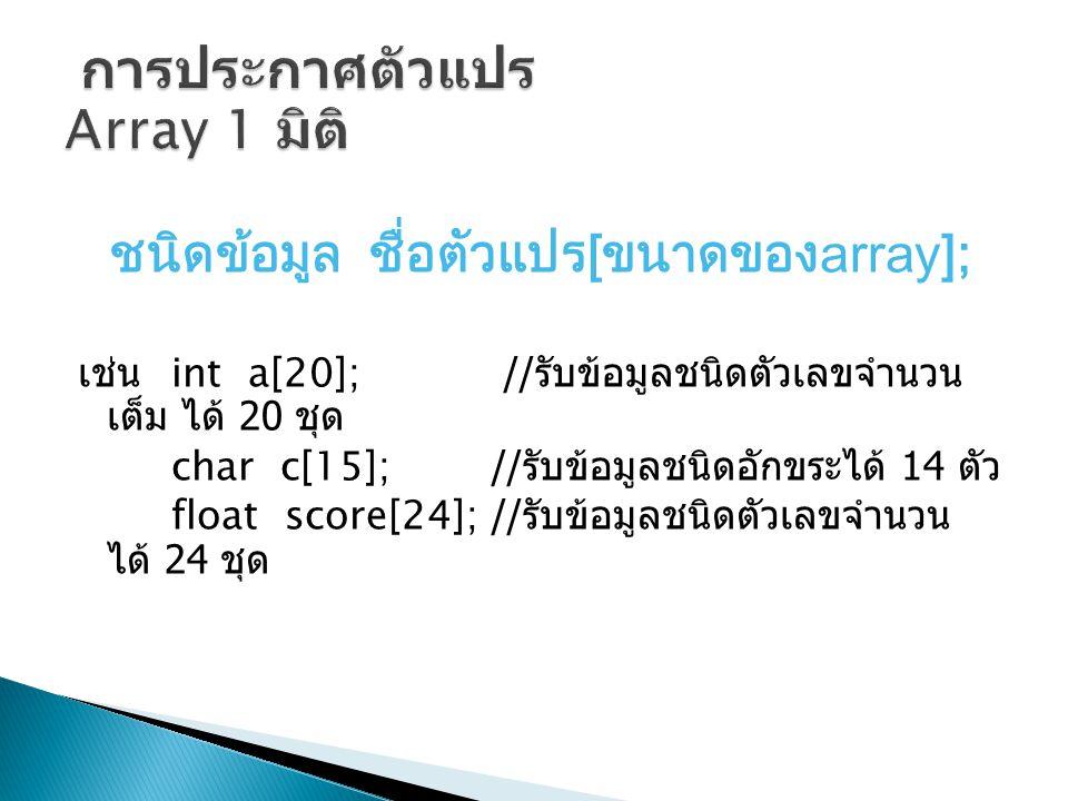 ชนิดข้อมูล ชื่อตัวแปร[ขนาดของarray]; เช่น int a[20]; // รับข้อมูลชนิดตัวเลขจำนวน เต็ม ได้ 20 ชุด char c[15]; // รับข้อมูลชนิดอักขระได้ 14 ตัว float sc