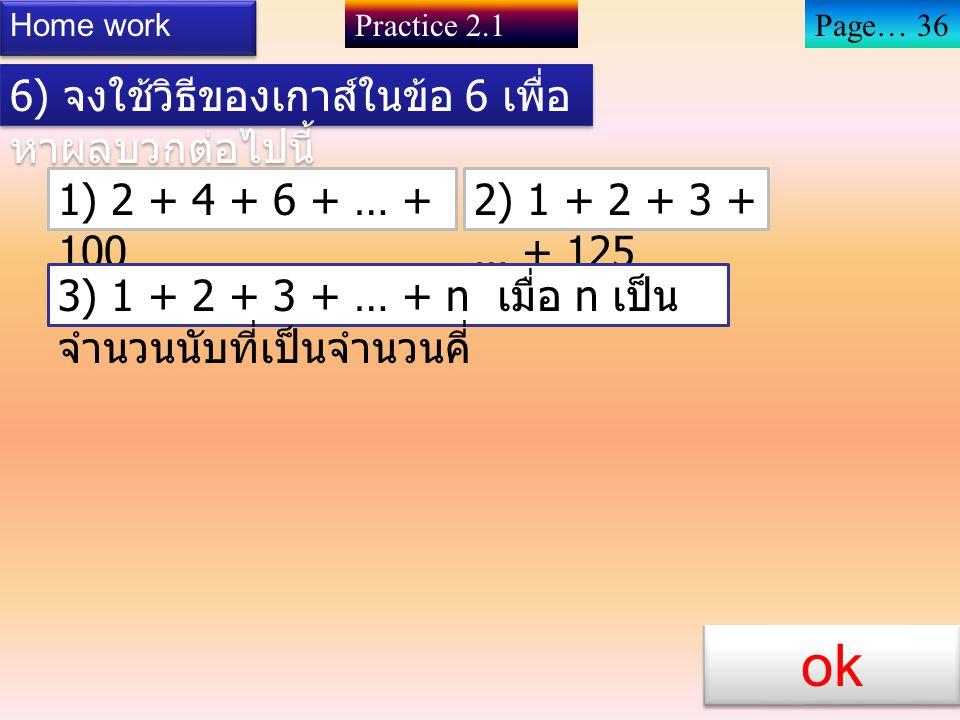6) จงใช้วิธีของเกาส์ในตัวอย่างข้างต้น หาผลบวกต่อไปนี้ 1) 1 + 2 + 3 + … + 150 2) 1 + 2 + 3 + … + 300 3) 1 + 2 + 3 + … + 500 4) 1 + 2 + 3 + … + 1,000 Ho