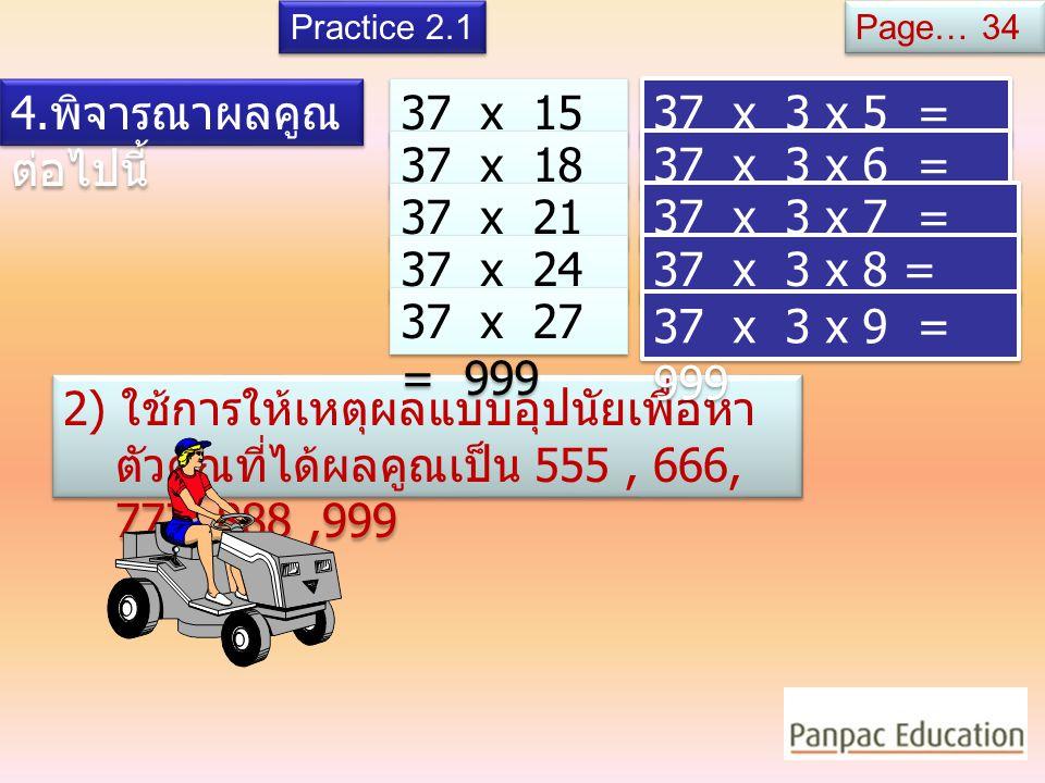 4. พิจารณาผลคูณ ต่อไปนี้ 37 x 3 = 111 37 x 6 = 222 37 x 9 = 333 37 x 12 = 444 1) มีข้อสังเกตอย่างไรเกี่ยวกับตัวคูณและผล คูณข้างต้น Practice 2.1 37 x 3