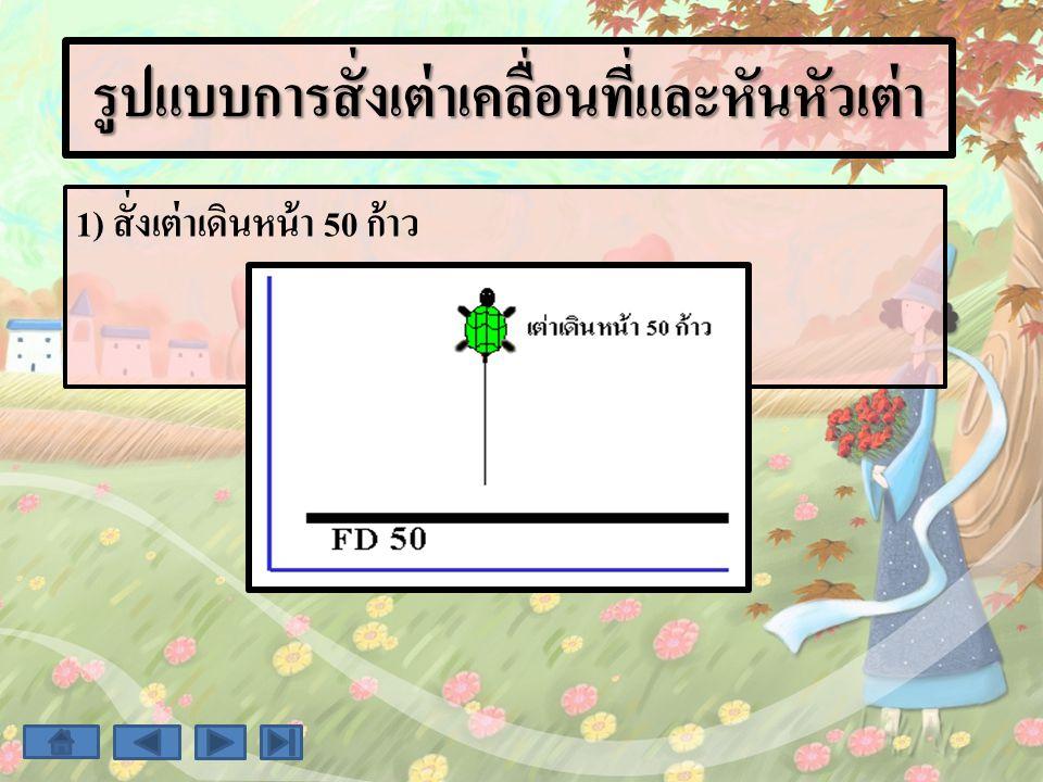 รูปแบบการสั่งเต่าเคลื่อนที่และหันหัวเต่า 1) สั่งเต่าเดินหน้า 50 ก้าว