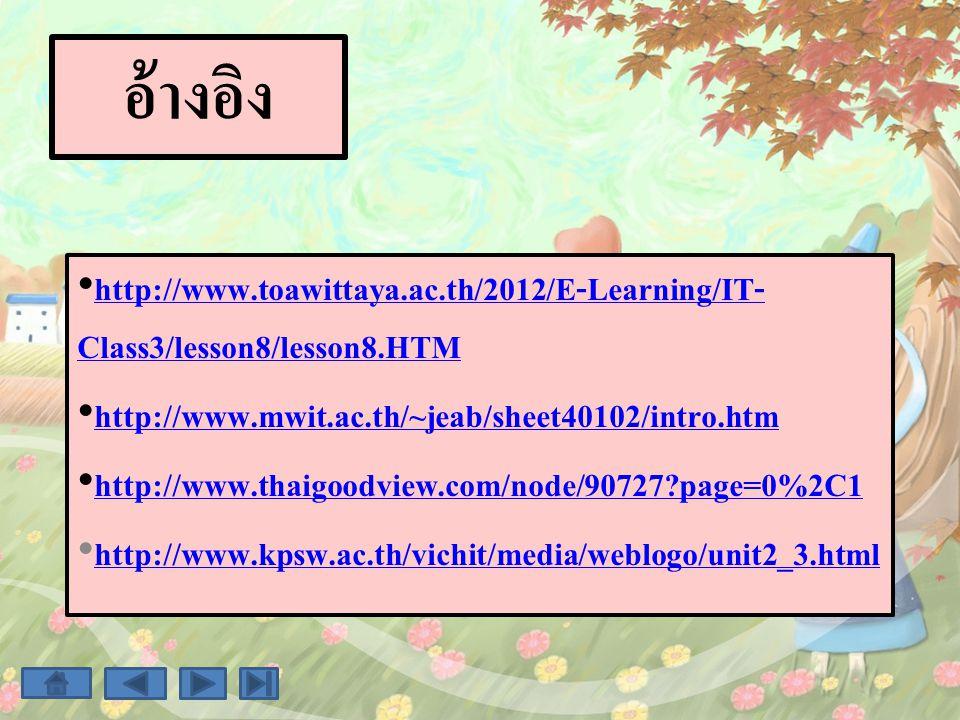 อ้างอิง http://www.toawittaya.ac.th/2012/E-Learning/IT- Class3/lesson8/lesson8.HTM http://www.toawittaya.ac.th/2012/E-Learning/IT- Class3/lesson8/less