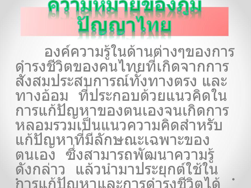 องค์ความรู้ในด้านต่างๆของการ ดำรงชีวิตของคนไทยที่เกิดจากการ สั่งสมประสบการณ์ทั้งทางตรง และ ทางอ้อม ที่ประกอบด้วยแนวคิดใน การแก้ปัญหาของตนเองจนเกิดการ
