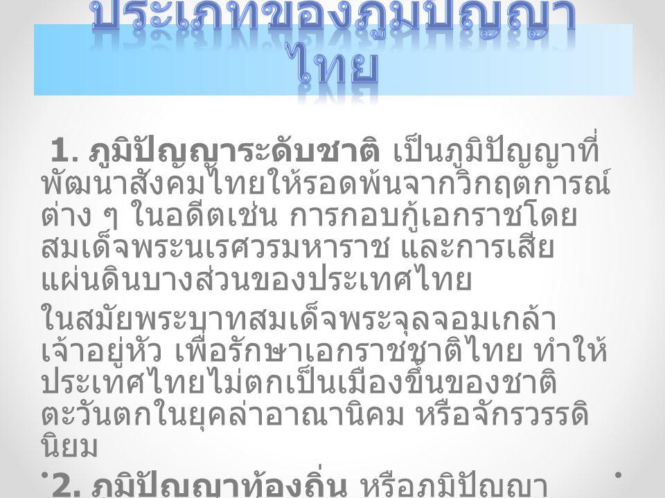 1. ภูมิปัญญาระดับชาติ เป็นภูมิปัญญาที่ พัฒนาสังคมไทยให้รอดพ้นจากวิกฤตการณ์ ต่าง ๆ ในอดีตเช่น การกอบกู้เอกราชโดย สมเด็จพระนเรศวรมหาราช และการเสีย แผ่นด