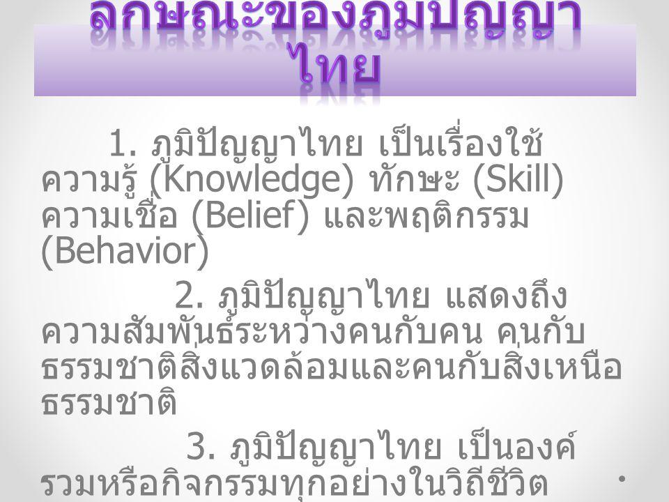 1. ภูมิปัญญาไทย เป็นเรื่องใช้ ความรู้ (Knowledge) ทักษะ (Skill) ความเชื่อ (Belief) และพฤติกรรม (Behavior) 2. ภูมิปัญญาไทย แสดงถึง ความสัมพันธ์ระหว่างค