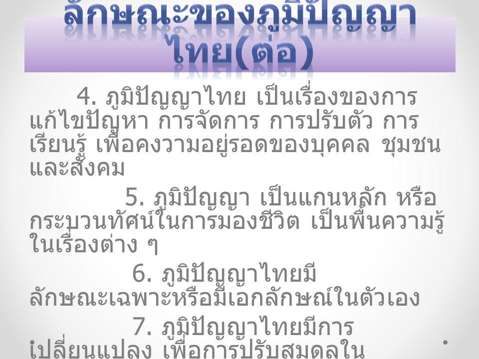 4. ภูมิปัญญาไทย เป็นเรื่องของการ แก้ไขปัญหา การจัดการ การปรับตัว การ เรียนรู้ เพื่อคงวามอยู่รอดของบุคคล ชุมชน และสังคม 5. ภูมิปัญญา เป็นแกนหลัก หรือ ก