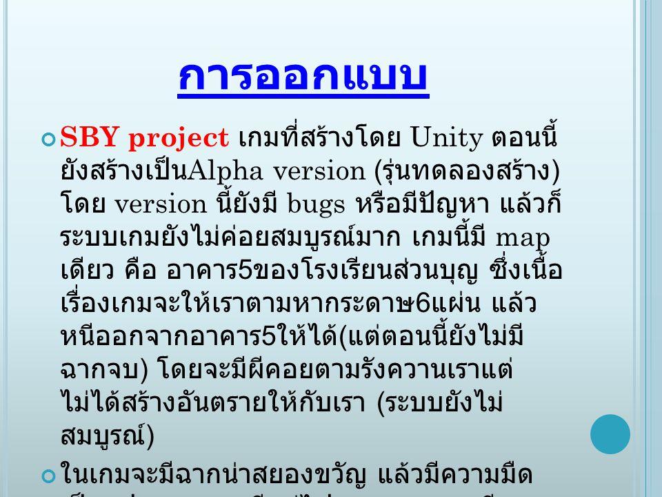 การออกแบบ SBY project เกมที่สร้างโดย Unity ตอนนี้ ยังสร้างเป็น Alpha version ( รุ่นทดลองสร้าง ) โดย version นี้ยังมี bugs หรือมีปัญหา แล้วก็ ระบบเกมยั