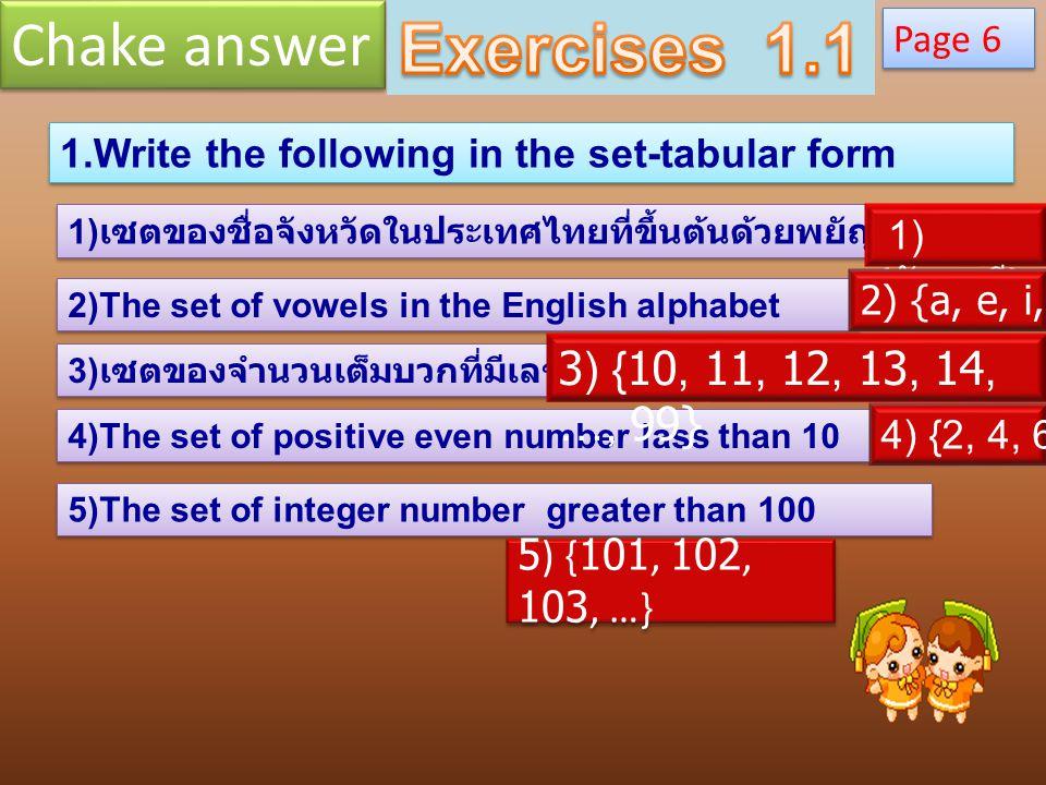 1.Write the following in the set-tabular form 1) เซตของชื่อจังหวัดในประเทศไทยที่ขึ้นต้นด้วยพยัญชนะ จ 2)The set of vowels in the English alphabet 3) เซตของจำนวนเต็มบวกที่มีเลขสองหลัก 4)The set of positive even number lass than 10 5)The set of integer number greater than 100 Page 6 1) { จันทบุรี } 4) {2, 4, 6, 8} 2) {a, e, i, o, u} 3) {10, 11, 12, 13, 14, …, 99} 5) {101, 102, 103, …} Chake answer