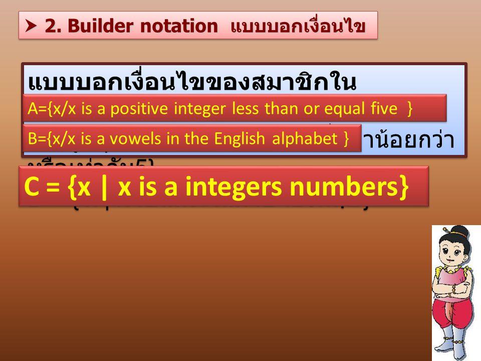 แบบบอกเงื่อนไขของสมาชิกใน เซต ตัวอย่างเช่น A = { x | x เป็นจำนวนเต็มบวกที่มีค่าน้อยกว่า หรือเท่ากับ 5} B = { x | x เป็นสระในภาษาอังกฤษ } แบบบอกเงื่อนไขของสมาชิกใน เซต ตัวอย่างเช่น A = { x | x เป็นจำนวนเต็มบวกที่มีค่าน้อยกว่า หรือเท่ากับ 5} B = { x | x เป็นสระในภาษาอังกฤษ } C = {x | x is a integers numbers} A={x/x is a positive integer less than or equal five }  2.