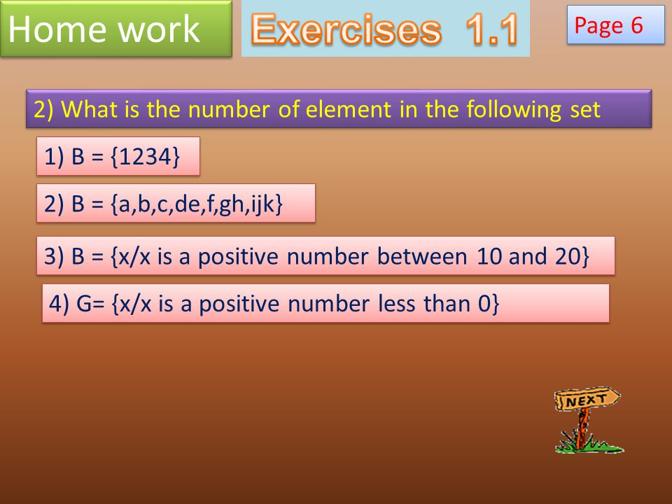 Home work Page 6 2) What is the number of element in the following set 1) B = {1234} 2) B = {a,b,c,de,f,gh,ijk} 3) B = {x/x is a positive number betwe