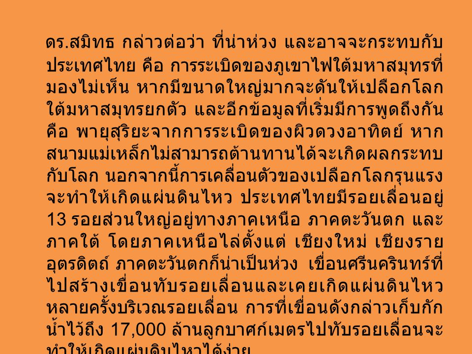 ดร. สมิทธ กล่าวต่อว่า ที่น่าห่วง และอาจจะกระทบกับ ประเทศไทย คือ การระเบิดของภูเขาไฟใต้มหาสมุทรที่ มองไม่เห็น หากมีขนาดใหญ่มากจะดันให้เปลือกโลก ใต้มหาส