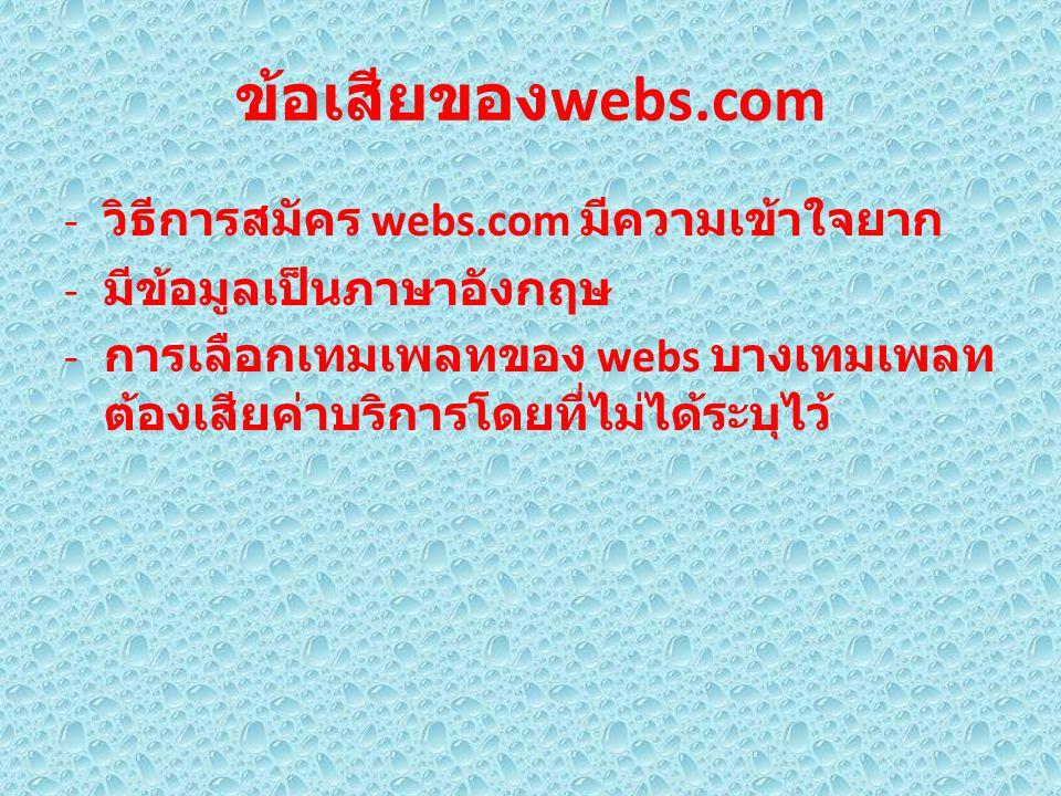 ข้อเสียของ webs.com - วิธีการสมัคร webs.com มีความเข้าใจยาก - มีข้อมูลเป็นภาษาอังกฤษ - การเลือกเทมเพลทของ webs บางเทมเพลท ต้องเสียค่าบริการโดยที่ไม่ได