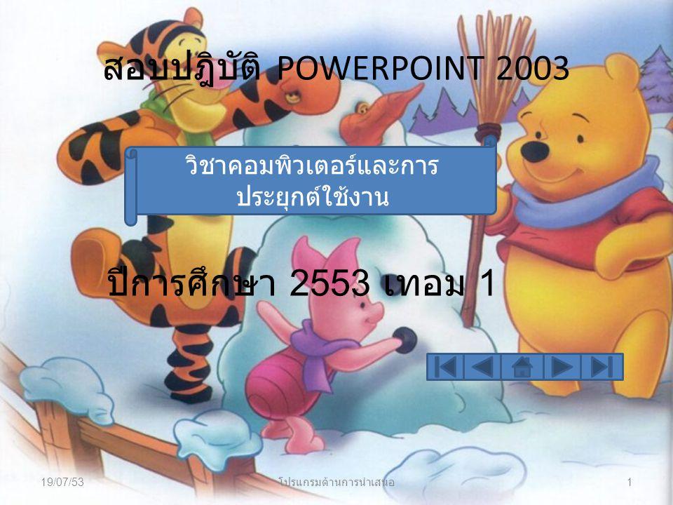 สอบปฎิบัติ POWERPOINT 2003 ปีการศึกษา 2553 เทอม 1 วิชาคอมพิวเตอร์และการ ประยุกต์ใช้งาน 19/07/53 โปรแกรมด้านการนำเสนอ 1