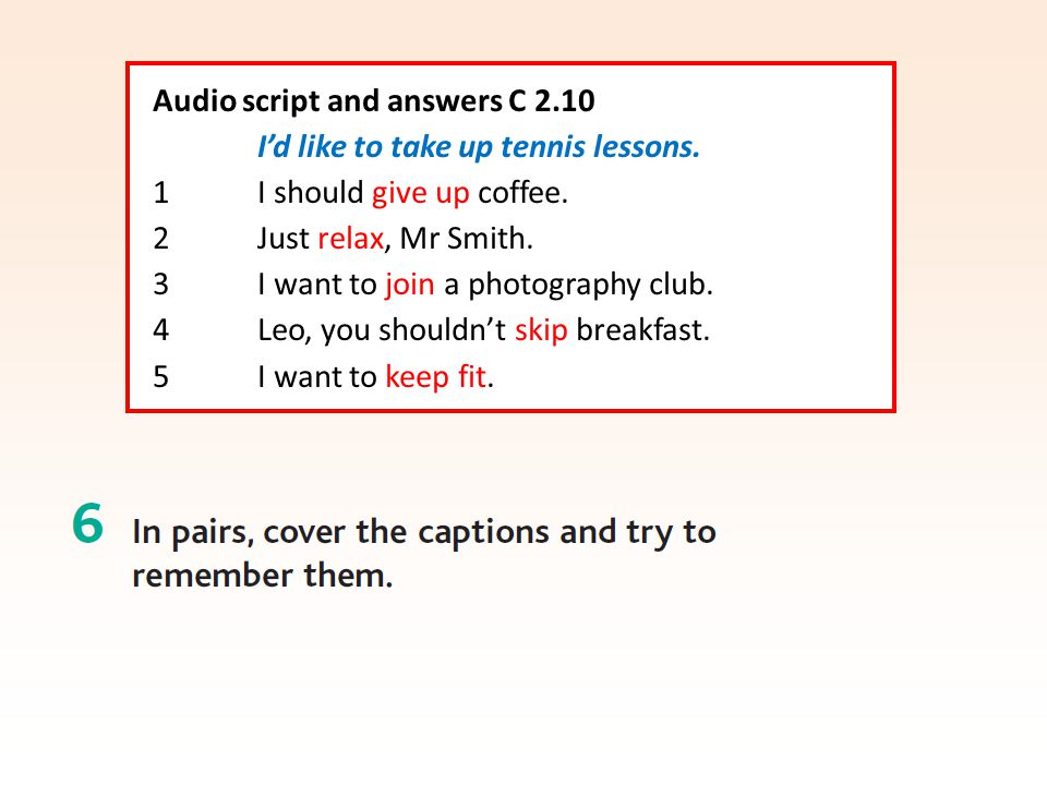 Audio script and answers C 2.10 I'd like to take up tennis lessons. 1 I should give up coffee. 2 Just relax, Mr Smith. 3 I want to join a photography