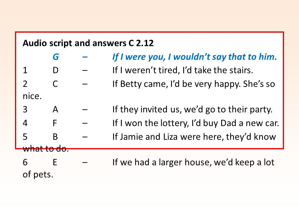 Audio script and answers C 2.12 G – If I were you, I wouldn't say that to him. 1 D – If I weren't tired, I'd take the stairs. 2 C – If Betty came, I'd