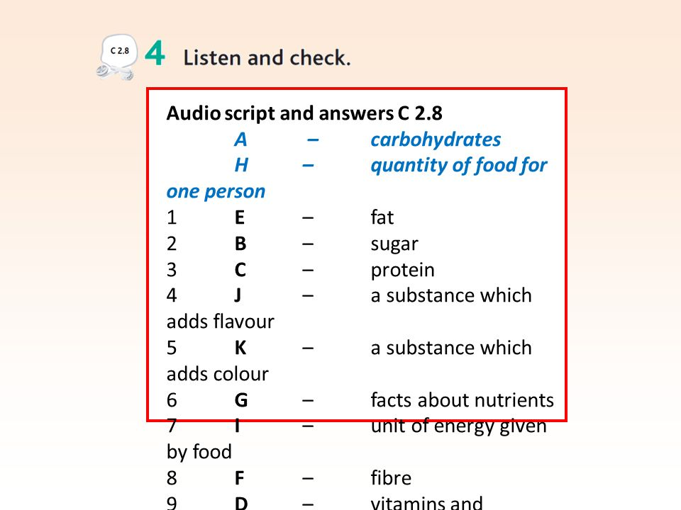 Audio script and answers C 2.8 A – carbohydrates H – quantity of food for one person 1 E – fat 2 B – sugar 3 C – protein 4 J – a substance which adds