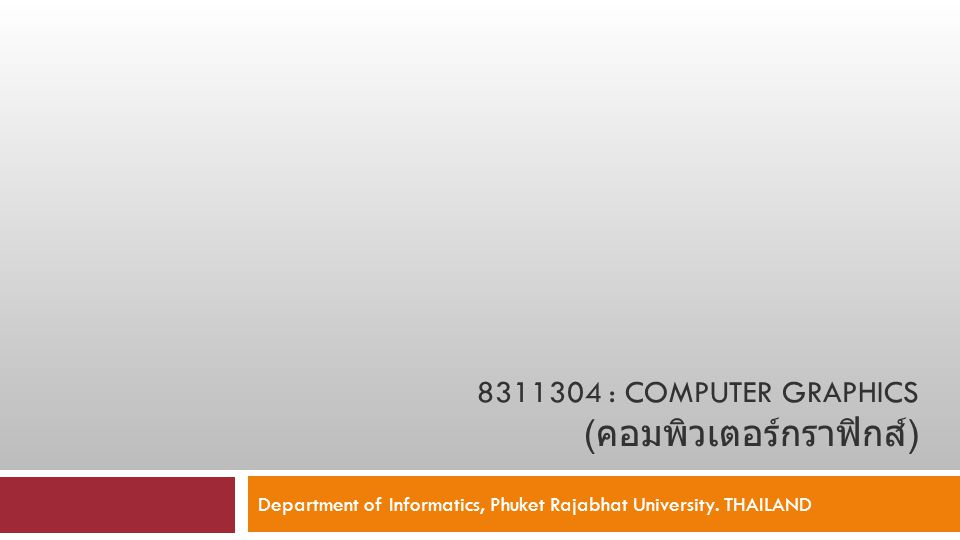 8311304 : COMPUTER GRAPHICS ( คอมพิวเตอร์กราฟิกส์ ) Department of Informatics, Phuket Rajabhat University. THAILAND