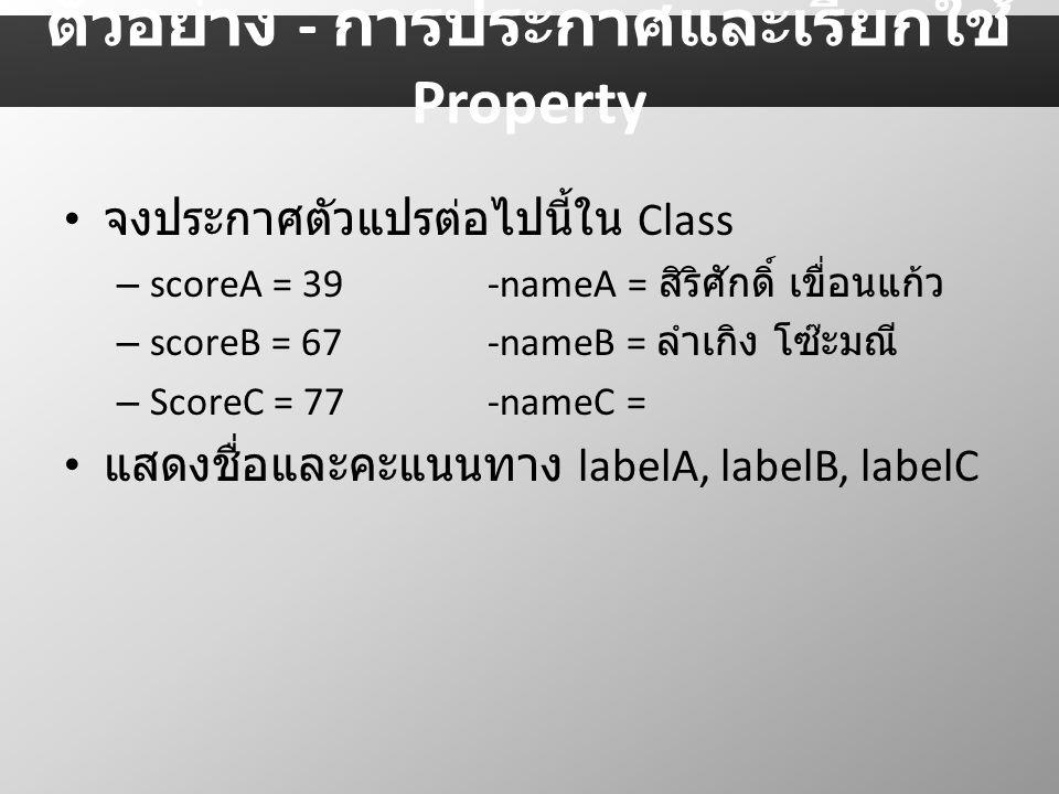 จงประกาศตัวแปรต่อไปนี้ใน Class – scoreA = 39-nameA = สิริศักดิ์ เขื่อนแก้ว – scoreB = 67-nameB = ลำเกิง โซ๊ะมณี – ScoreC = 77-nameC = แสดงชื่อและคะแนนทาง labelA, labelB, labelC ตัวอย่าง - การประกาศและเรียกใช้ Property