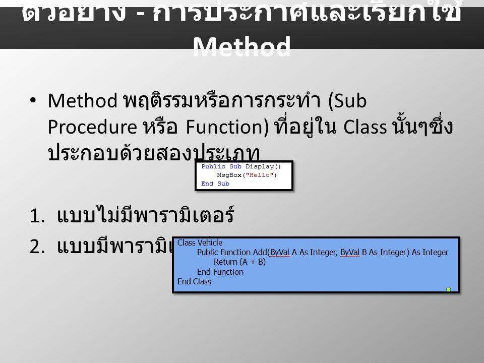 Method พฤติรรมหรือการกระทำ (Sub Procedure หรือ Function) ที่อยู่ใน Class นั้นๆซึ่ง ประกอบด้วยสองประเภท 1. แบบไม่มีพารามิเตอร์ 2. แบบมีพารามิเตอร์ ตัวอ