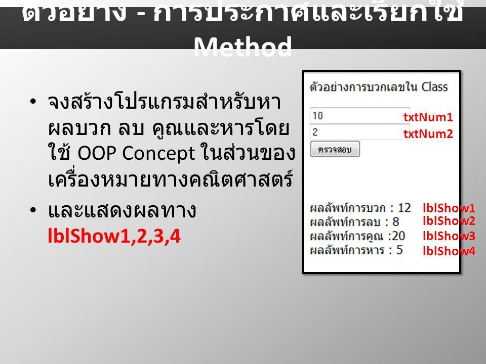 จงสร้างโปรแกรมสำหรับหา ผลบวก ลบ คูณและหารโดย ใช้ OOP Concept ในส่วนของ เครื่องหมายทางคณิตศาสตร์ และแสดงผลทาง lblShow1,2,3,4 txtNum1 txtNum2 lblShow1 lblShow2 lblShow3 lblShow4 ตัวอย่าง - การประกาศและเรียกใช้ Method