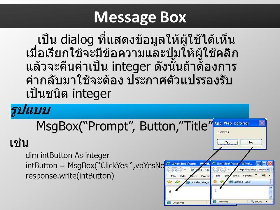 Message Box เป็น dialog ที่แสดงข้อมูลให้ผู้ใช้ได้เห็น เมื่อเรียกใช้จะมีข้อความและปุ่มให้ผู้ใช้คลิก แล้วจะคืนค่าเป็น integer ดังนั้นถ้าต้องการ ค่ากลับมาใช้จะต้อง ประกาศตัวแปรรองรับ เป็นชนิด integer รูปแบบ MsgBox( Prompt , Button, Title ) เช่น dim intButton As integer intButton = MsgBox( ClickYes ,vbYesNo) response.write(intButton)