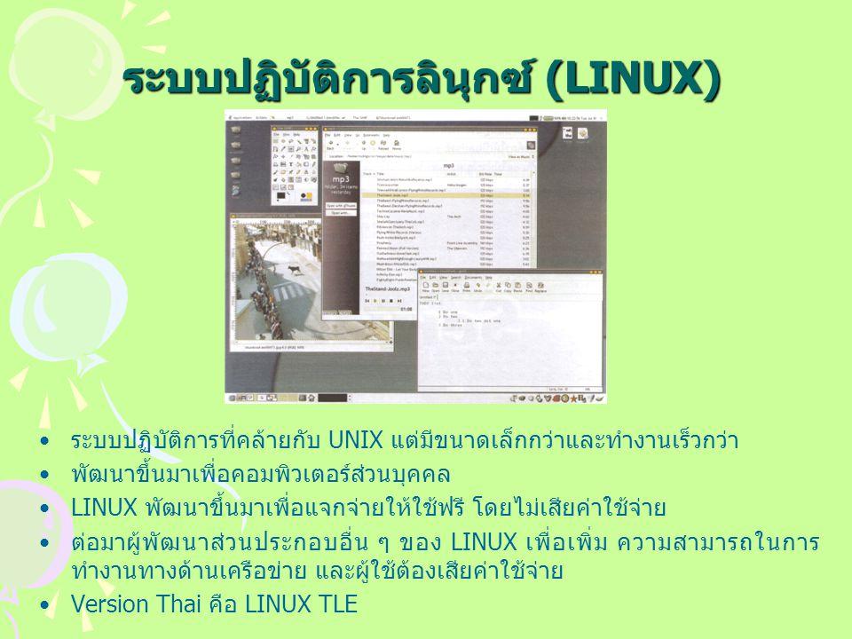 ระบบปฏิบัติการลินุกซ์ (LINUX) ระบบปฏิบัติการที่คล้ายกับ UNIX แต่มีขนาดเล็กกว่าและทำงานเร็วกว่า พัฒนาขึ้นมาเพื่อคอมพิวเตอร์ส่วนบุคคล LINUX พัฒนาขึ้นมาเพื่อแจกจ่ายให้ใช้ฟรี โดยไม่เสียค่าใช้จ่าย ต่อมาผู้พัฒนาส่วนประกอบอื่น ๆ ของ LINUX เพื่อเพิ่ม ความสามารถในการ ทำงานทางด้านเครือข่าย และผู้ใช้ต้องเสียค่าใช้จ่าย Version Thai คือ LINUX TLE