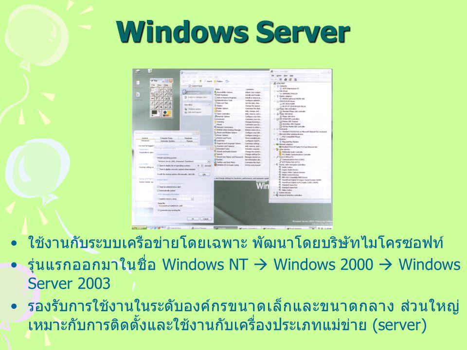Windows Server ใช้งานกับระบบเครือข่ายโดยเฉพาะ พัฒนาโดยบริษัทไมโครซอฟท์ รุ่นแรกออกมาในชื่อ Windows NT  Windows 2000  Windows Server 2003 รองรับการใช้งานในระดับองค์กรขนาดเล็กและขนาดกลาง ส่วนใหญ่ เหมาะกับการติดตั้งและใช้งานกับเครื่องประเภทแม่ข่าย (server)