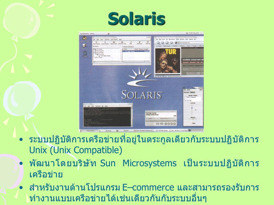 Solaris ระบบปฏิบัติการเครือข่ายที่อยู่ในตระกูลเดียวกับระบบปฏิบัติการ Unix (Unix Compatible) พัฒนาโดยบริษัท Sun Microsystems เป็นระบบปฏิบัติการ เครือข่าย สำหรับงานด้านโปรแกรม E–commerce และสามารถรองรับการ ทำงานแบบเครือข่ายได้เช่นเดียวกันกับระบบอื่นๆ