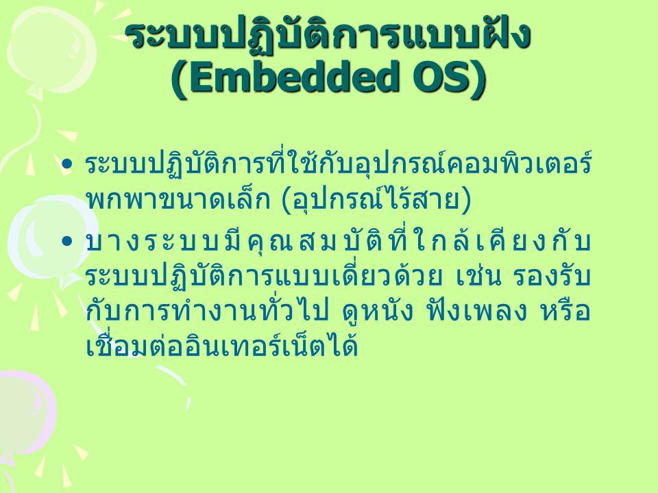 ระบบปฏิบัติการแบบฝัง (Embedded OS) ระบบปฏิบัติการที่ใช้กับอุปกรณ์คอมพิวเตอร์ พกพาขนาดเล็ก (อุปกรณ์ไร้สาย) บางระบบมีคุณสมบัติที่ใกล้เคียงกับ ระบบปฏิบัติการแบบเดี่ยวด้วย เช่น รองรับ กับการทำงานทั่วไป ดูหนัง ฟังเพลง หรือ เชื่อมต่ออินเทอร์เน็ตได้