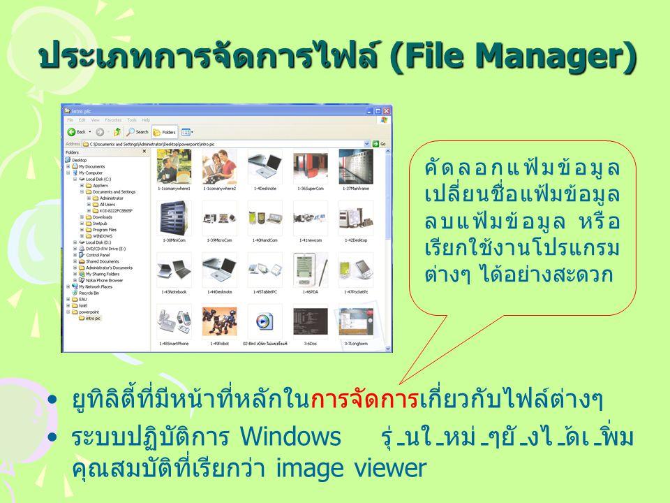 ประเภทการจัดการไฟล์ (File Manager) ยูทิลิตี้ที่มีหน้าที่หลักในการจัดการเกี่ยวกับไฟล์ต่างๆ ระบบปฏิบัติการ Windows รุ่นใหม่ๆยังได้เพิ่ม คุณสมบัติที่เรียกว่า image viewer คัดลอกแฟ้มข้อมูล เปลี่ยนชื่อแฟ้มข้อมูล ลบแฟ้มข้อมูล หรือ เรียกใช้งานโปรแกรม ต่างๆ ได้อย่างสะดวก