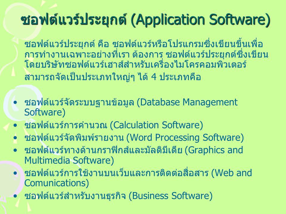 ซอฟต์แวร์ประยุกต์ (Application Software) ซอฟต์แวร์ประยุกต์ คือ ซอฟต์แวร์หรือโปรแกรมซึ่งเขียนขึ้นเพื่อ การทำงานเฉพาะอย่างที่เรา ต้องการ ซอฟต์แวร์ประยุกต์ซึ่งเขียน โดยบริษัทซอฟต์แวร์เฮาส์สำหรับเครื่องไมโครคอมพิวเตอร์ สามารถจัดเป็นประเภทใหญ่ๆ ได้ 4 ประเภทคือ ซอฟต์แวร์จัดระบบฐานข้อมูล (Database Management Software) ซอฟต์แวร์การคำนวณ (Calculation Software) ซอฟต์แวร์จัดพิมพ์รายงาน (Word Processing Software) ซอฟต์แวร์ทางด้านกราฟิกส์และมัลติมีเดีย (Graphics and Multimedia Software) ซอฟต์แวร์การใช้งานบนเว็บและการติดต่อสื่อสาร (Web and Comunications) ซอฟต์แวร์สำหรับงานธุรกิจ (Business Software)