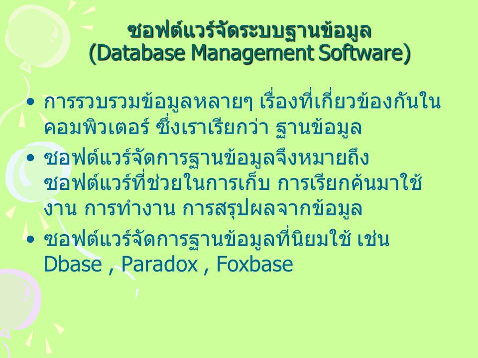 ซอฟต์แวร์จัดระบบฐานข้อมูล (Database Management Software) การรวบรวมข้อมูลหลายๆ เรื่องที่เกี่ยวข้องกันใน คอมพิวเตอร์ ซึ่งเราเรียกว่า ฐานข้อมูล ซอฟต์แวร์จัดการฐานข้อมูลจึงหมายถึง ซอฟต์แวร์ที่ช่วยในการเก็บ การเรียกค้นมาใช้ งาน การทำงาน การสรุปผลจากข้อมูล ซอฟต์แวร์จัดการฐานข้อมูลที่นิยมใช้ เช่น Dbase, Paradox, Foxbase